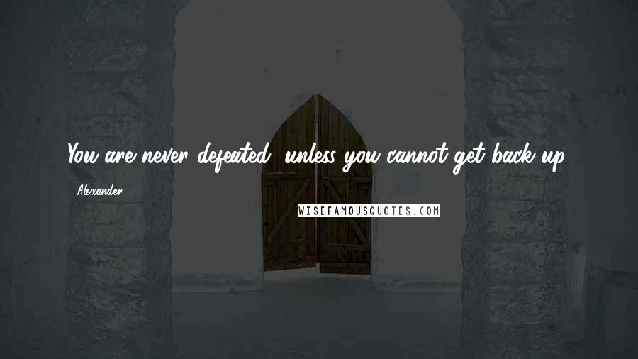 Alexander quotes: You are never defeated, unless you cannot get back up.