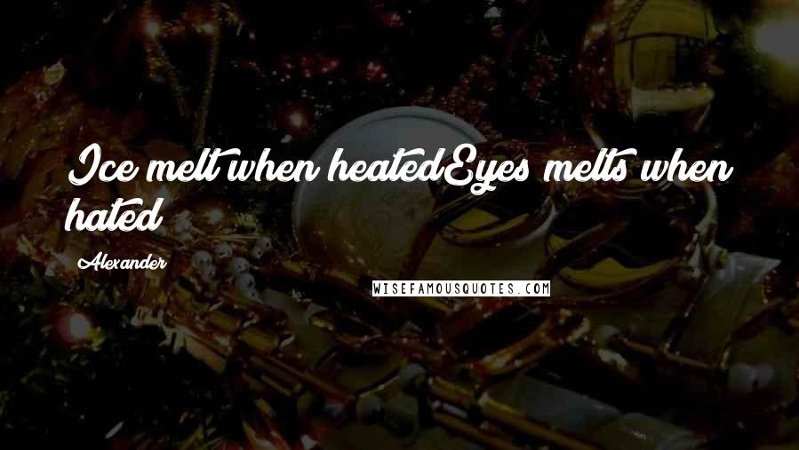 Alexander quotes: Ice melt when heatedEyes melts when hated