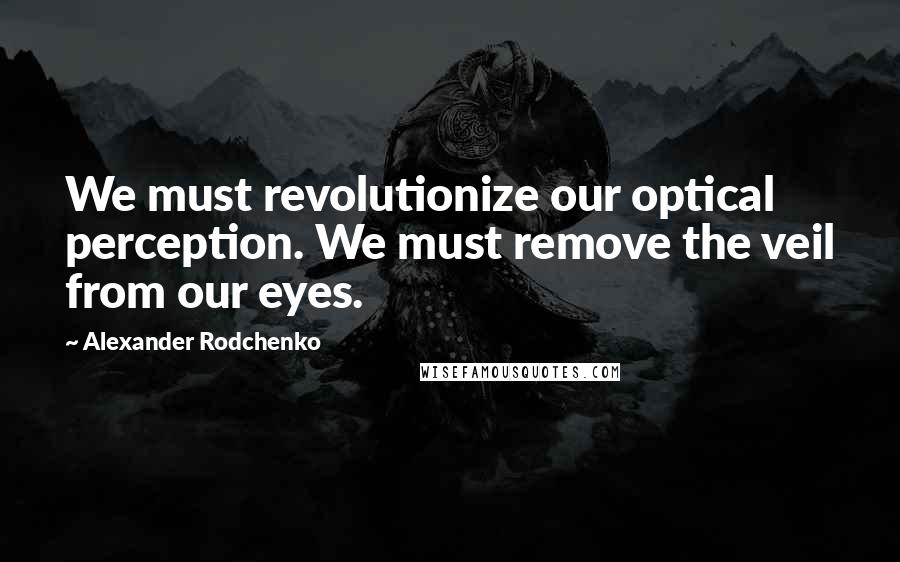 Alexander Rodchenko quotes: We must revolutionize our optical perception. We must remove the veil from our eyes.