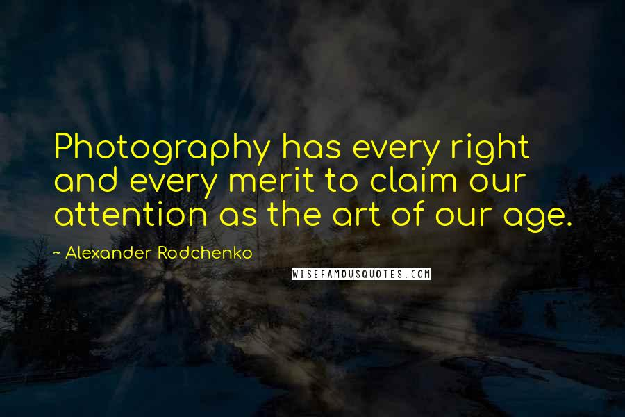 Alexander Rodchenko quotes: Photography has every right and every merit to claim our attention as the art of our age.