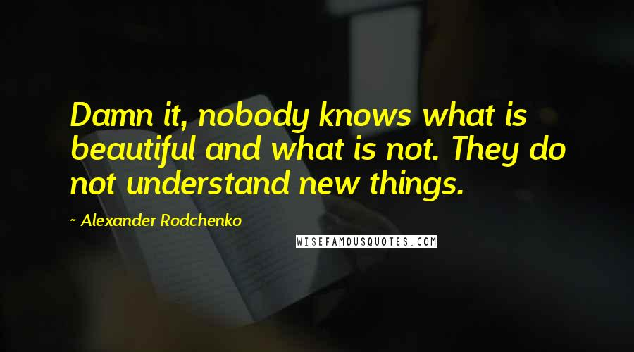 Alexander Rodchenko quotes: Damn it, nobody knows what is beautiful and what is not. They do not understand new things.