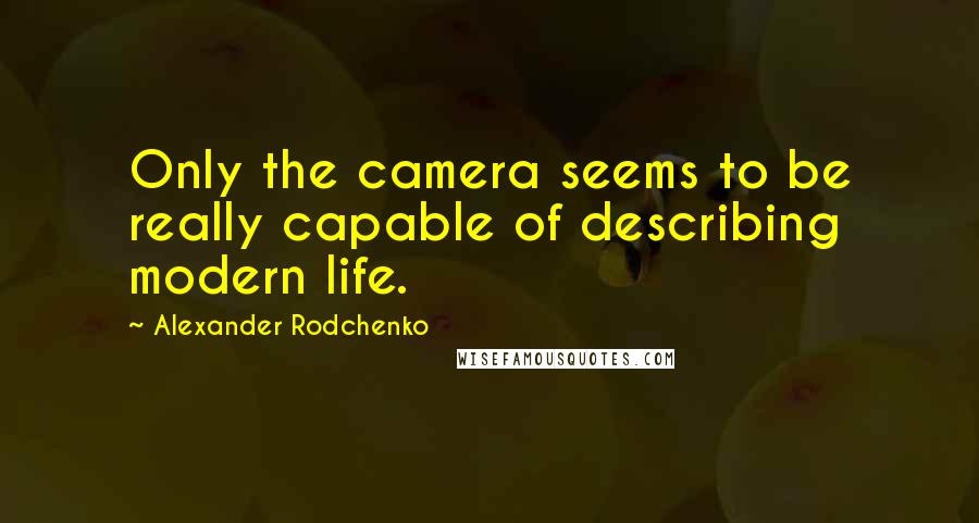 Alexander Rodchenko quotes: Only the camera seems to be really capable of describing modern life.