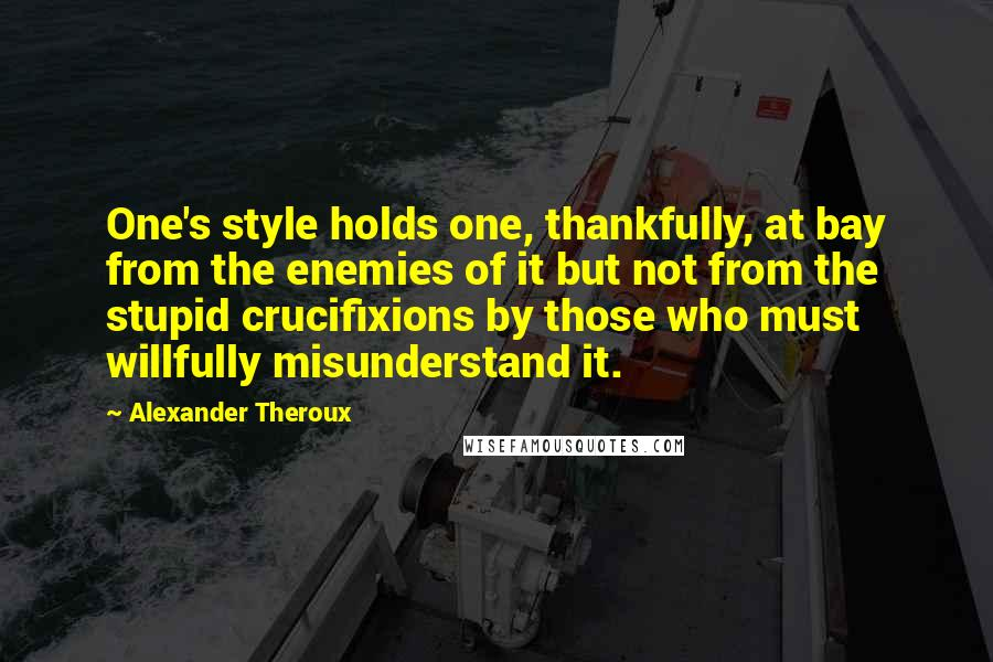 Alexander Theroux quotes: One's style holds one, thankfully, at bay from the enemies of it but not from the stupid crucifixions by those who must willfully misunderstand it.