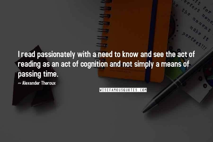 Alexander Theroux quotes: I read passionately with a need to know and see the act of reading as an act of cognition and not simply a means of passing time.