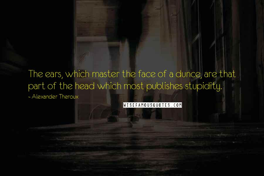 Alexander Theroux quotes: The ears, which master the face of a dunce, are that part of the head which most publishes stupidity.