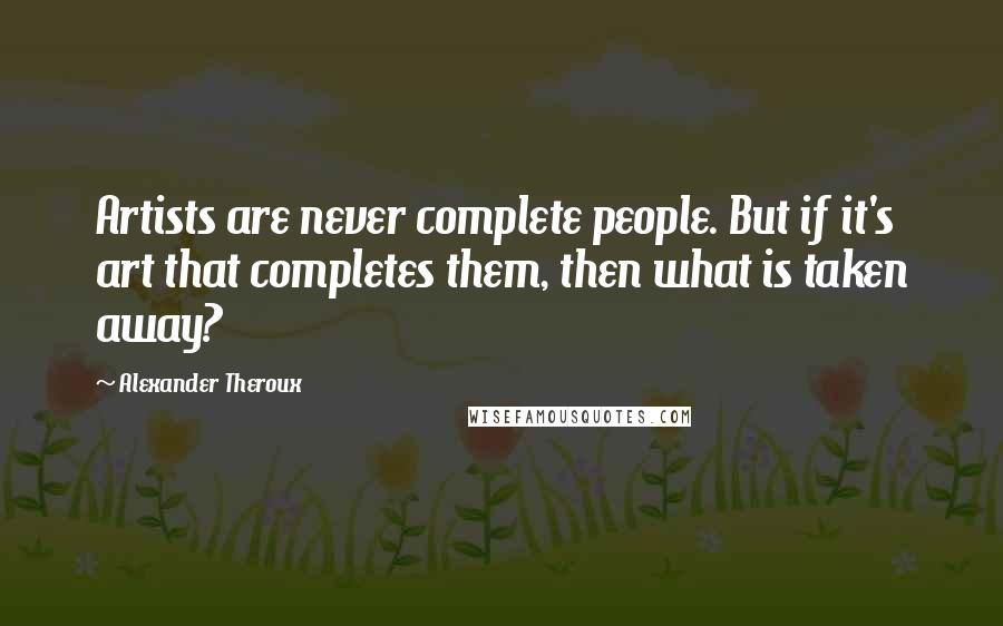 Alexander Theroux quotes: Artists are never complete people. But if it's art that completes them, then what is taken away?