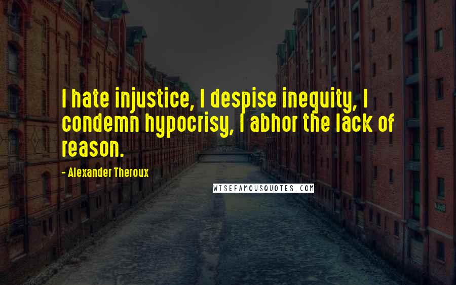 Alexander Theroux quotes: I hate injustice, I despise inequity, I condemn hypocrisy, I abhor the lack of reason.