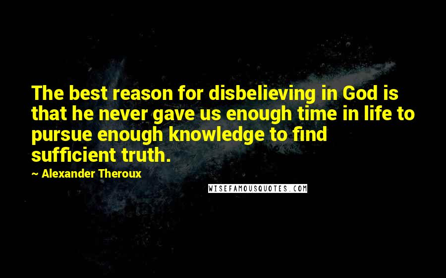 Alexander Theroux quotes: The best reason for disbelieving in God is that he never gave us enough time in life to pursue enough knowledge to find sufficient truth.