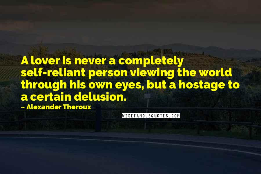 Alexander Theroux quotes: A lover is never a completely self-reliant person viewing the world through his own eyes, but a hostage to a certain delusion.