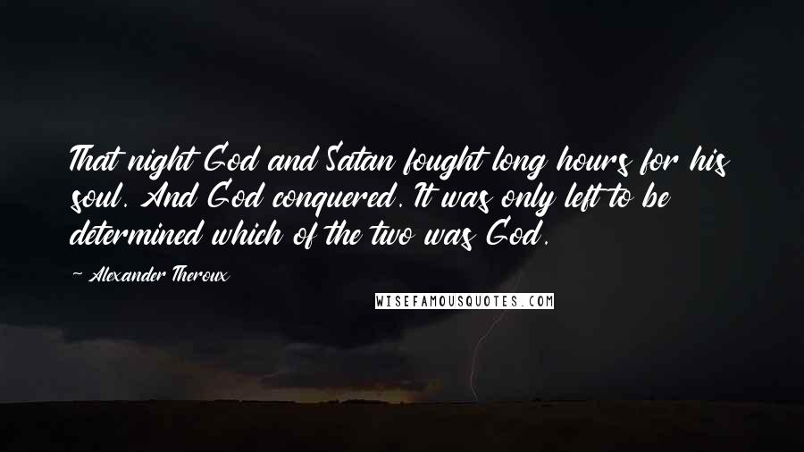 Alexander Theroux quotes: That night God and Satan fought long hours for his soul. And God conquered. It was only left to be determined which of the two was God.