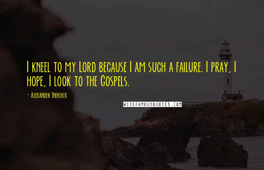 Alexander Theroux quotes: I kneel to my Lord because I am such a failure. I pray, I hope, I look to the Gospels.
