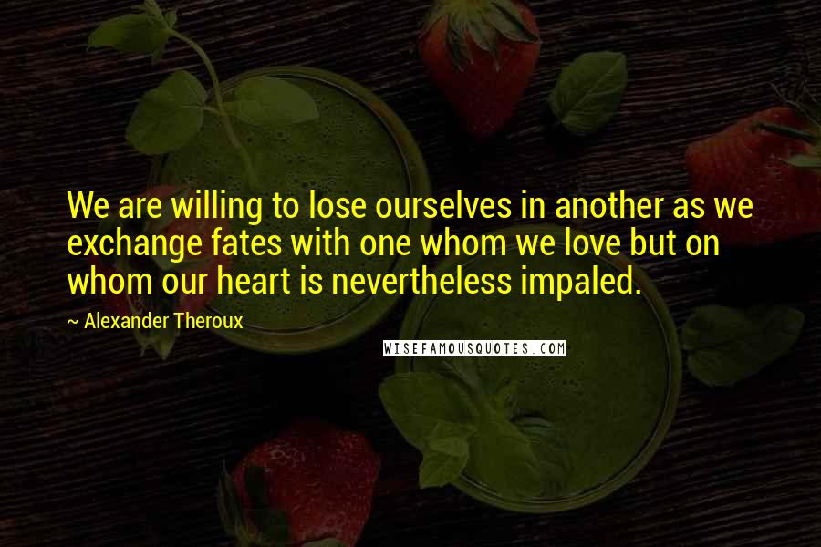 Alexander Theroux quotes: We are willing to lose ourselves in another as we exchange fates with one whom we love but on whom our heart is nevertheless impaled.