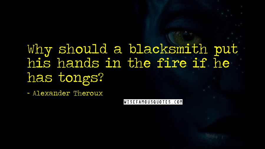 Alexander Theroux quotes: Why should a blacksmith put his hands in the fire if he has tongs?