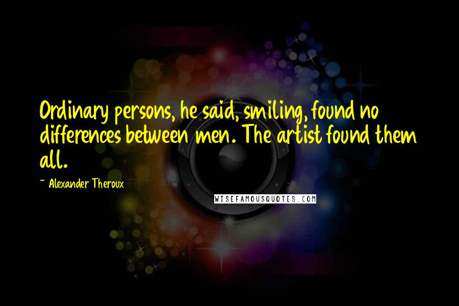 Alexander Theroux quotes: Ordinary persons, he said, smiling, found no differences between men. The artist found them all.