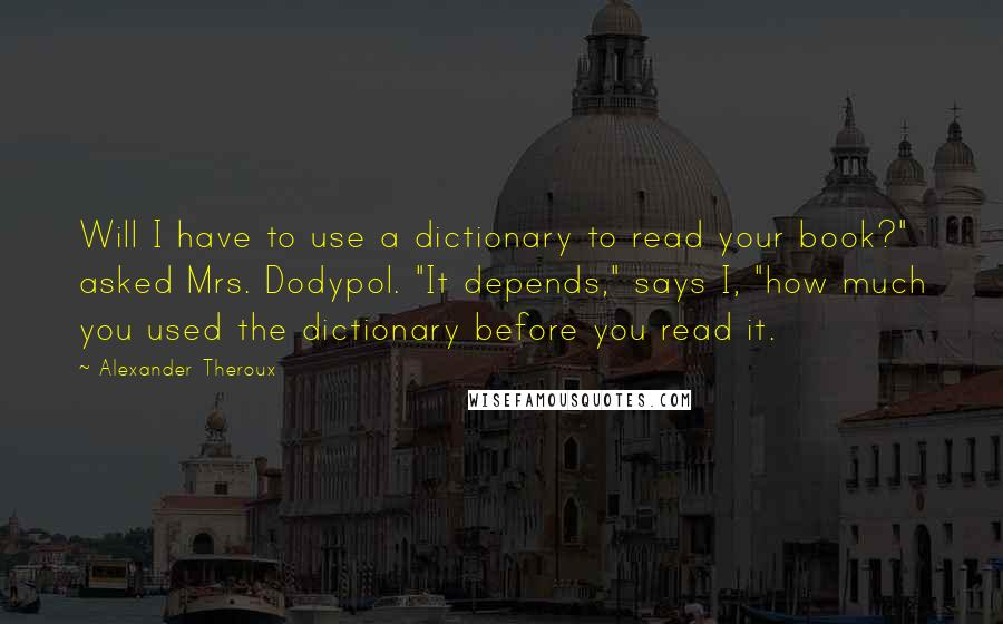 """Alexander Theroux quotes: Will I have to use a dictionary to read your book?"""" asked Mrs. Dodypol. """"It depends,"""" says I, """"how much you used the dictionary before you read it."""
