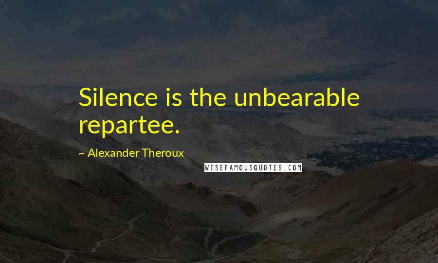 Alexander Theroux quotes: Silence is the unbearable repartee.