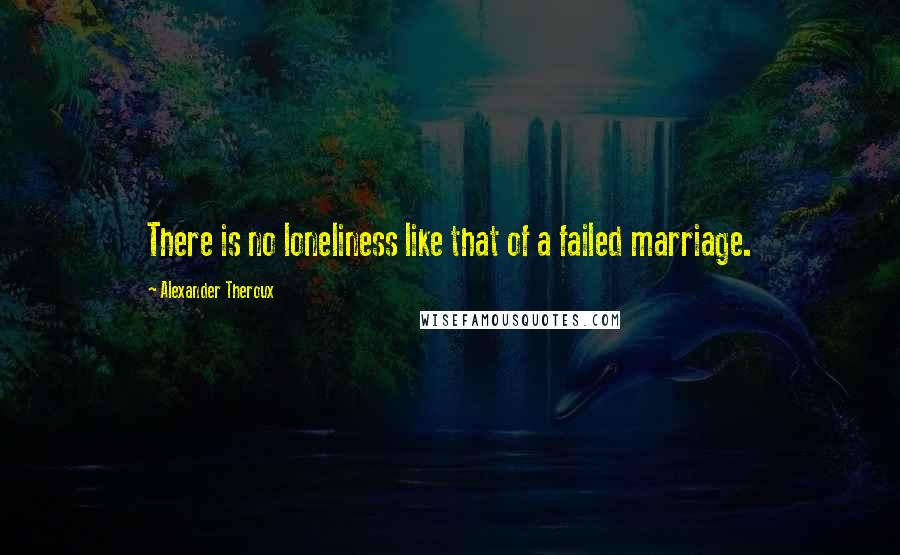 Alexander Theroux quotes: There is no loneliness like that of a failed marriage.
