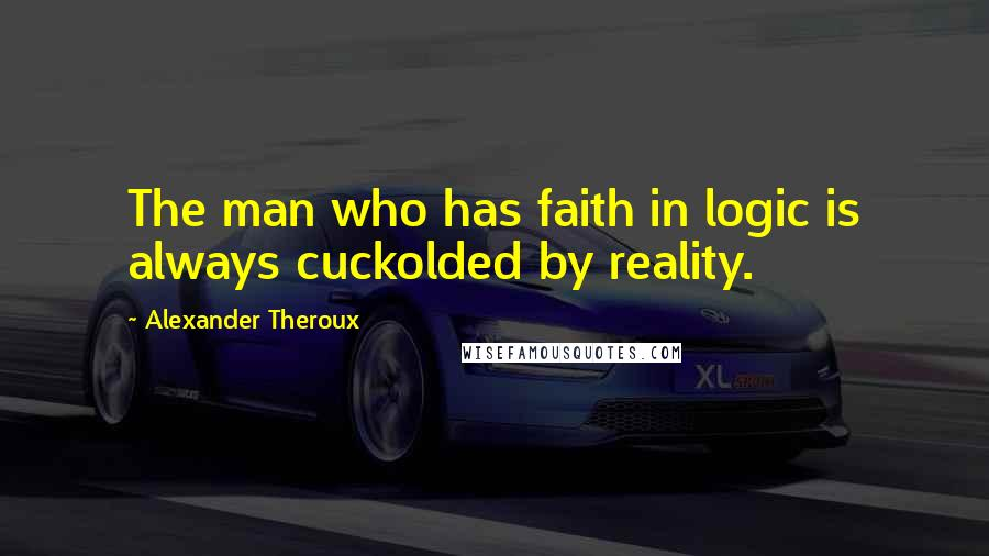 Alexander Theroux quotes: The man who has faith in logic is always cuckolded by reality.