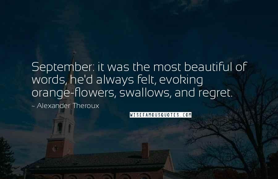 Alexander Theroux quotes: September: it was the most beautiful of words, he'd always felt, evoking orange-flowers, swallows, and regret.
