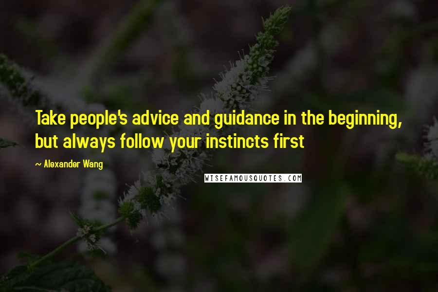Alexander Wang quotes: Take people's advice and guidance in the beginning, but always follow your instincts first