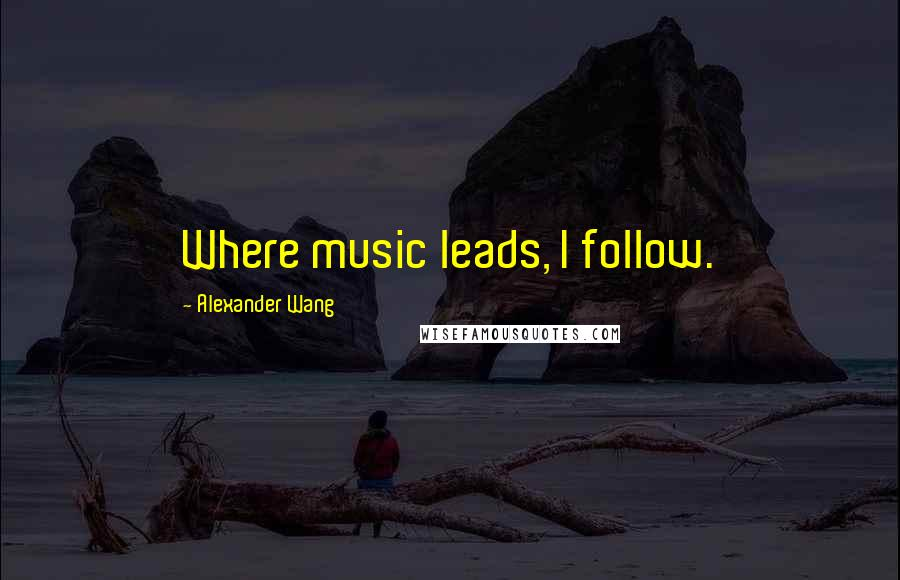 Alexander Wang quotes: Where music leads, I follow.