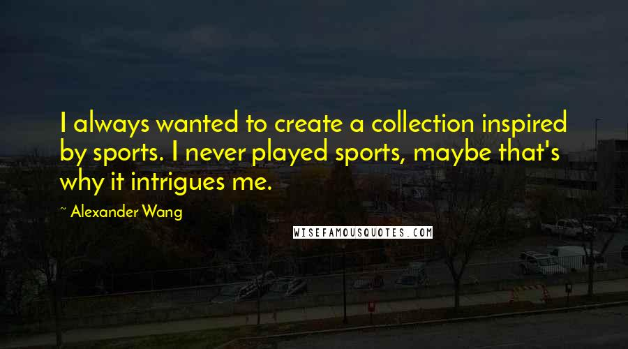 Alexander Wang quotes: I always wanted to create a collection inspired by sports. I never played sports, maybe that's why it intrigues me.