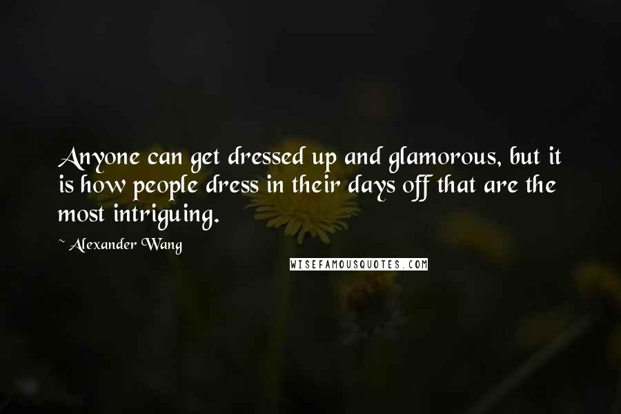 Alexander Wang quotes: Anyone can get dressed up and glamorous, but it is how people dress in their days off that are the most intriguing.