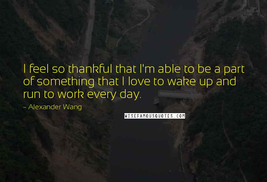 Alexander Wang quotes: I feel so thankful that I'm able to be a part of something that I love to wake up and run to work every day.