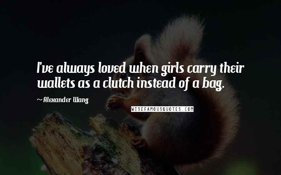 Alexander Wang quotes: I've always loved when girls carry their wallets as a clutch instead of a bag.