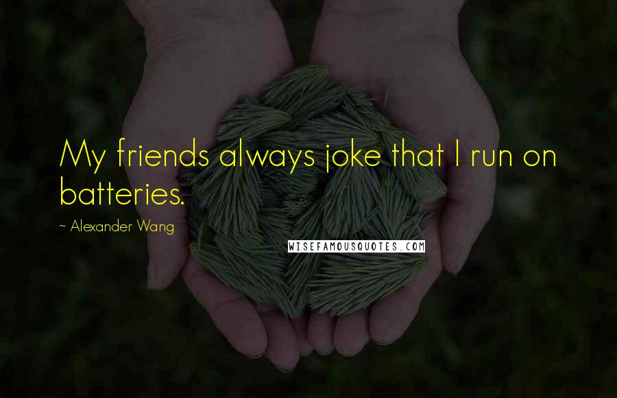 Alexander Wang quotes: My friends always joke that I run on batteries.