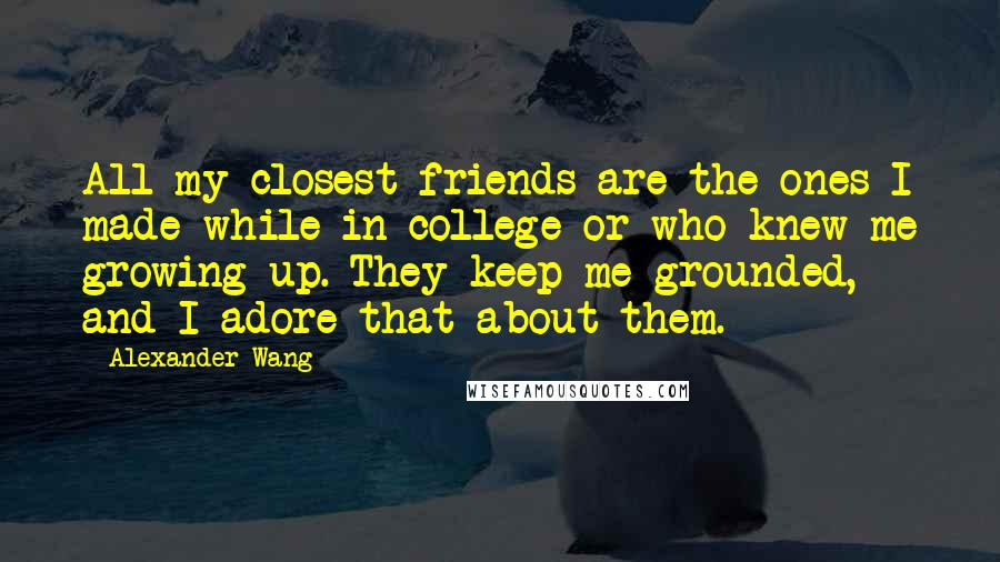 Alexander Wang quotes: All my closest friends are the ones I made while in college or who knew me growing up. They keep me grounded, and I adore that about them.