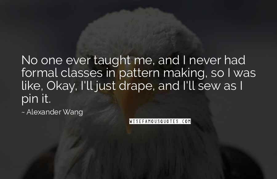 Alexander Wang quotes: No one ever taught me, and I never had formal classes in pattern making, so I was like, Okay, I'll just drape, and I'll sew as I pin it.