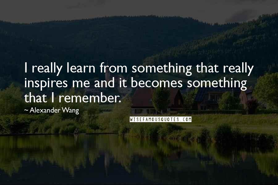 Alexander Wang quotes: I really learn from something that really inspires me and it becomes something that I remember.