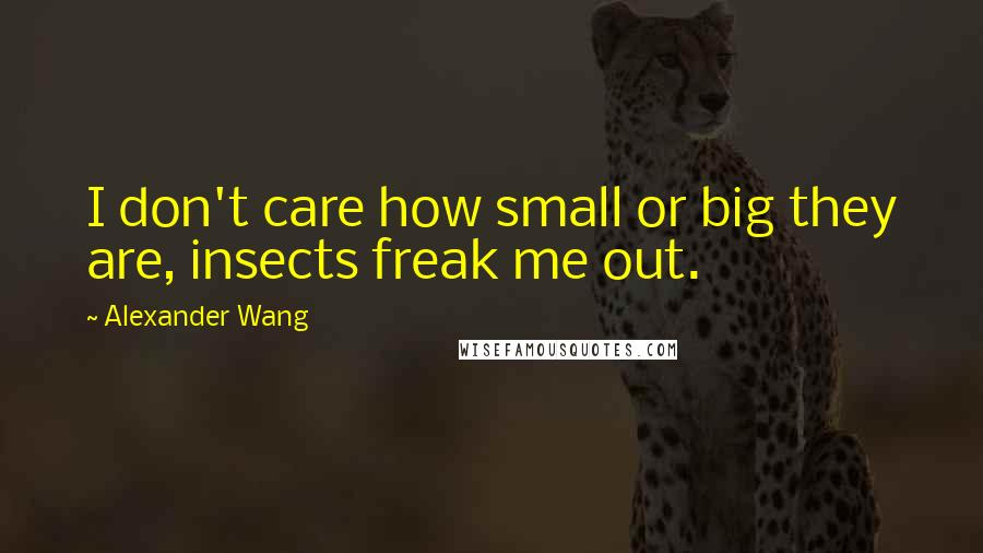 Alexander Wang quotes: I don't care how small or big they are, insects freak me out.