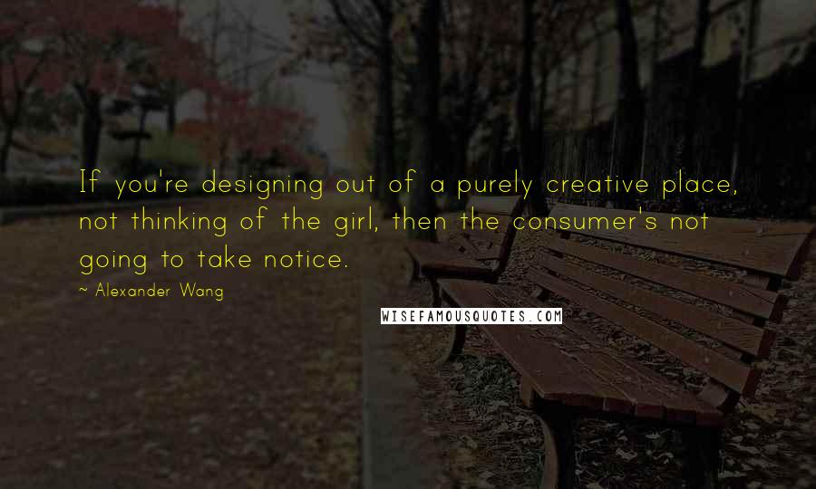 Alexander Wang quotes: If you're designing out of a purely creative place, not thinking of the girl, then the consumer's not going to take notice.