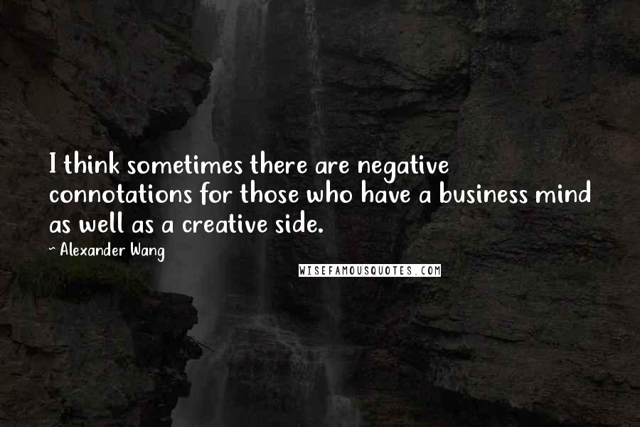 Alexander Wang quotes: I think sometimes there are negative connotations for those who have a business mind as well as a creative side.