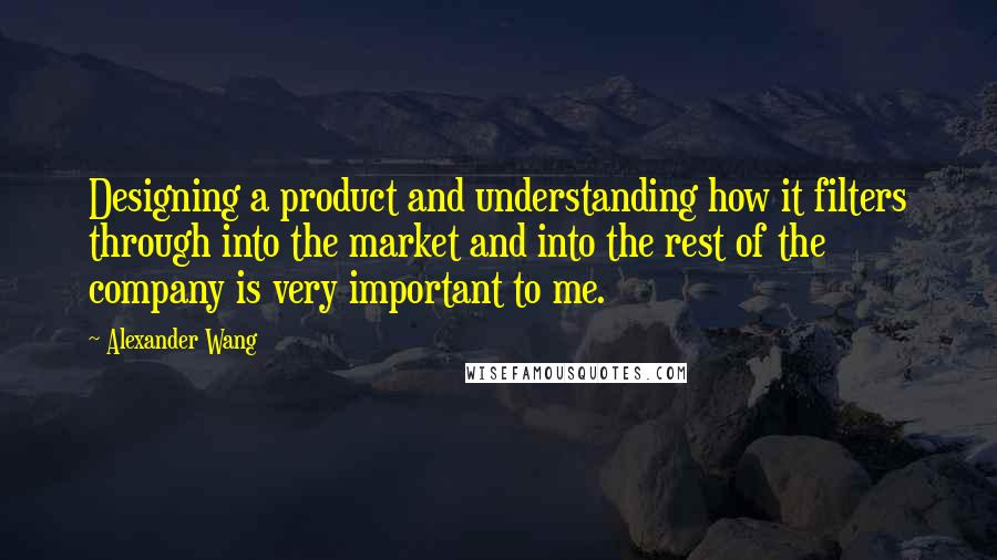 Alexander Wang quotes: Designing a product and understanding how it filters through into the market and into the rest of the company is very important to me.