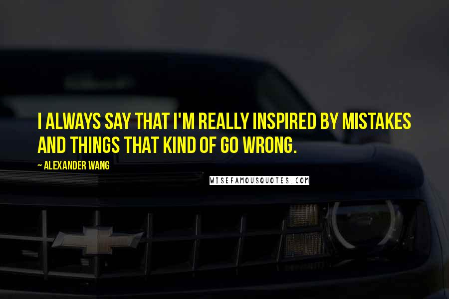 Alexander Wang quotes: I always say that I'm really inspired by mistakes and things that kind of go wrong.
