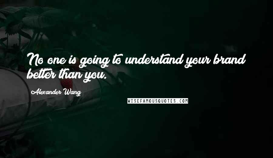 Alexander Wang quotes: No one is going to understand your brand better than you.