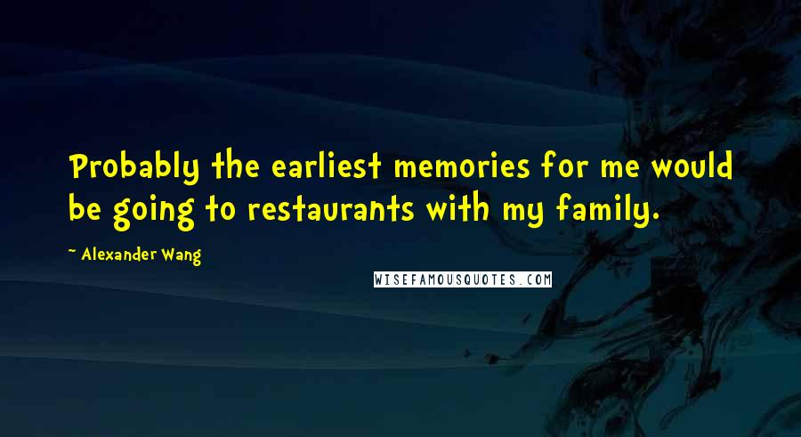 Alexander Wang quotes: Probably the earliest memories for me would be going to restaurants with my family.