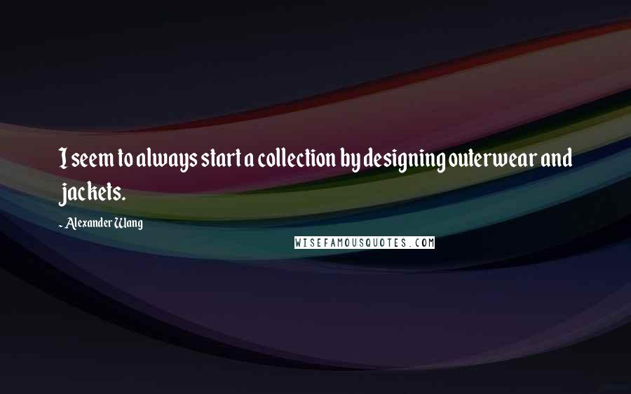 Alexander Wang quotes: I seem to always start a collection by designing outerwear and jackets.