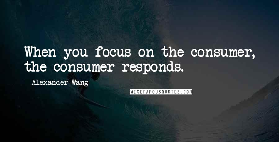 Alexander Wang quotes: When you focus on the consumer, the consumer responds.