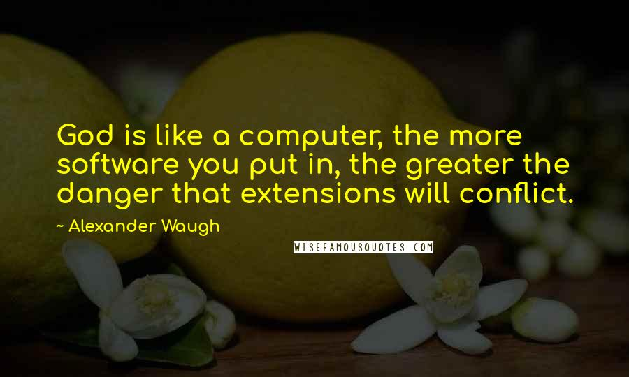 Alexander Waugh quotes: God is like a computer, the more software you put in, the greater the danger that extensions will conflict.