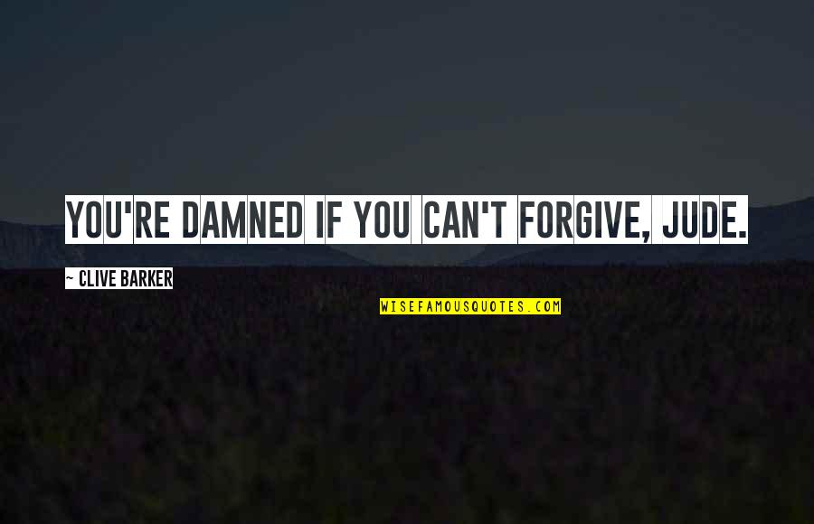 Alexandra Ansanelli Quotes By Clive Barker: You're damned if you can't forgive, Jude.