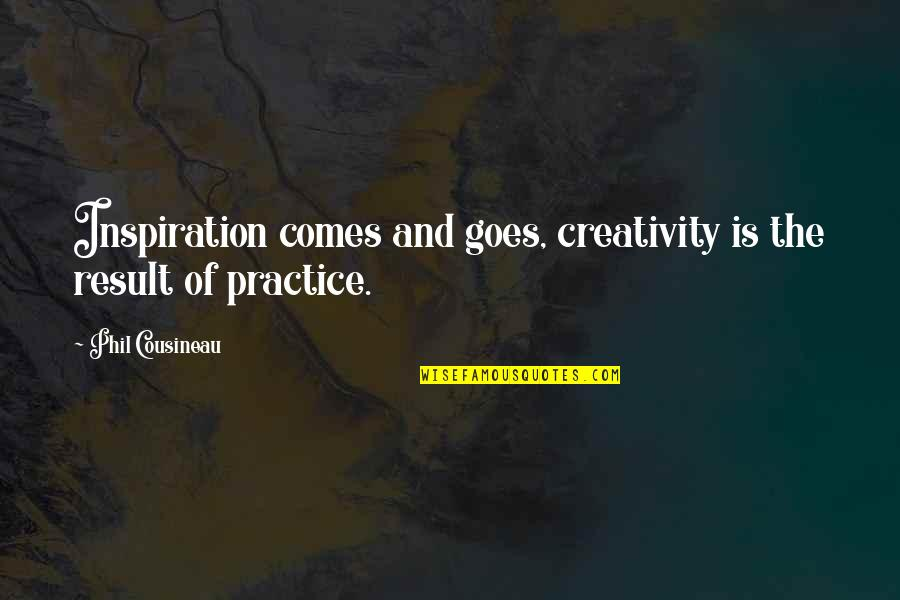 Alexandra Ansanelli Quotes By Phil Cousineau: Inspiration comes and goes, creativity is the result