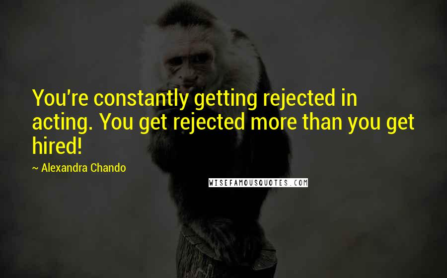 Alexandra Chando quotes: You're constantly getting rejected in acting. You get rejected more than you get hired!