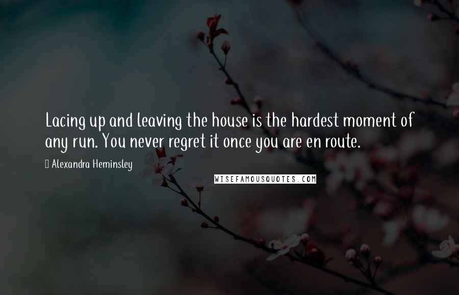 Alexandra Heminsley quotes: Lacing up and leaving the house is the hardest moment of any run. You never regret it once you are en route.