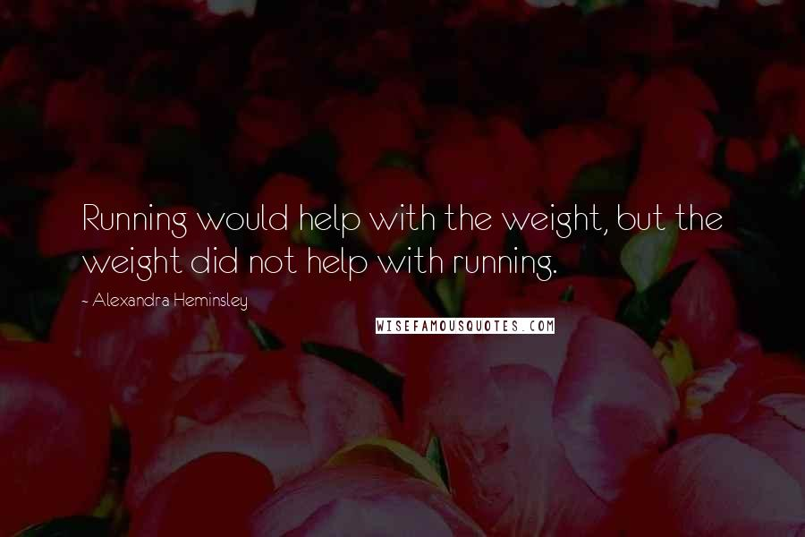 Alexandra Heminsley quotes: Running would help with the weight, but the weight did not help with running.