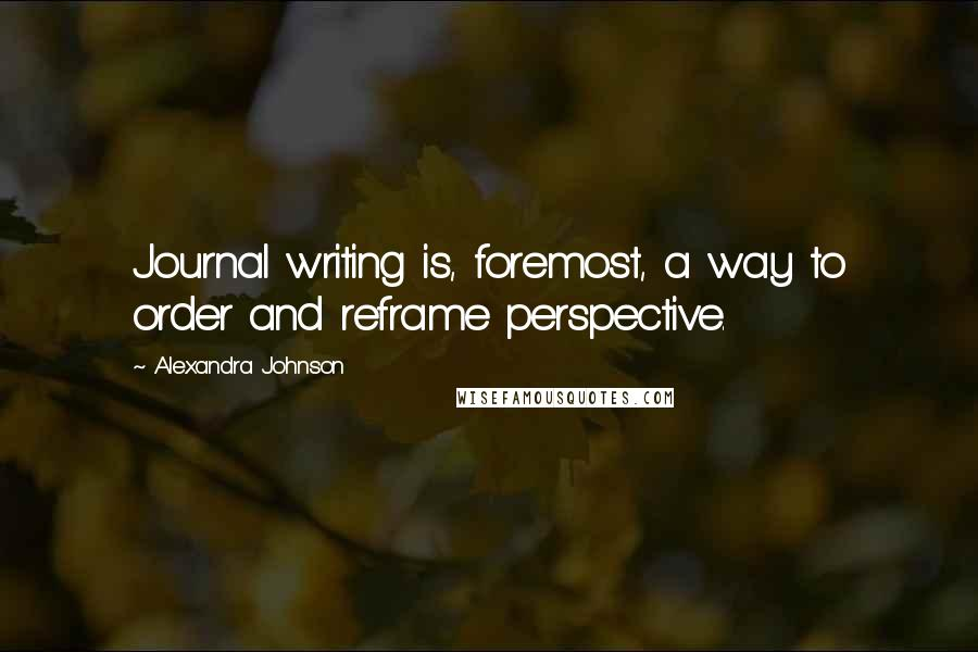 Alexandra Johnson quotes: Journal writing is, foremost, a way to order and reframe perspective.