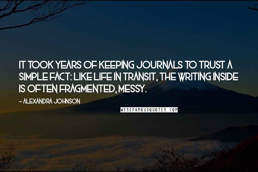 Alexandra Johnson quotes: It took years of keeping journals to trust a simple fact: like life in transit, the writing inside is often fragmented, messy.